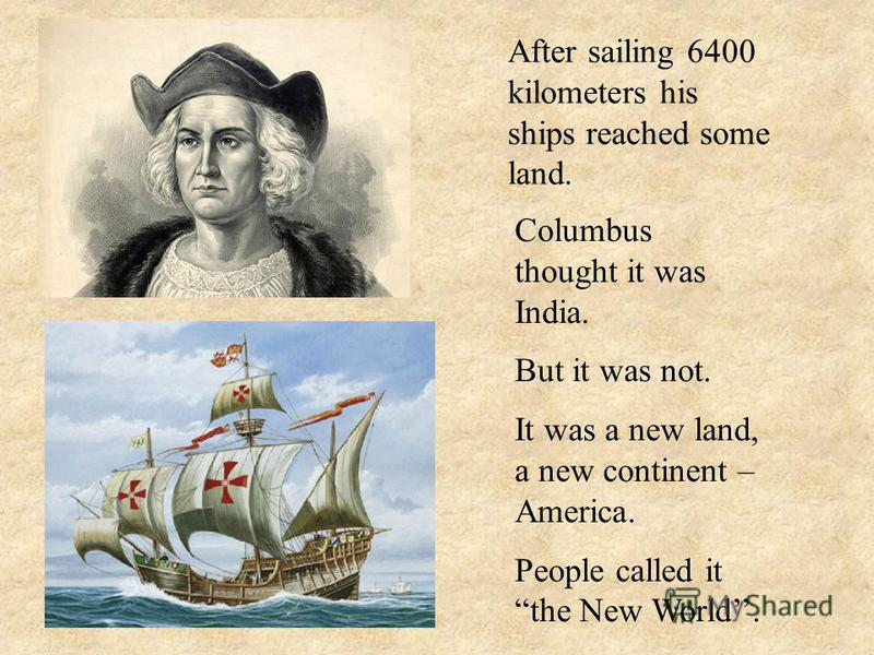 After sailing 6400 kilometers his ships reached some land. Columbus thought it was India. But it was not. It was a new land, a new continent – America. People called it the New World.