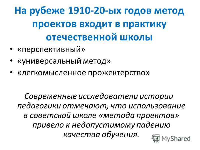 На рубеже 1910-20-ых годов метод проектов входит в практику отечественной школы «перспективный» «универсальный метод» «легкомысленное прожектерство» Современные исследователи истории педагогики отмечают, что использование в советской школе «метода пр