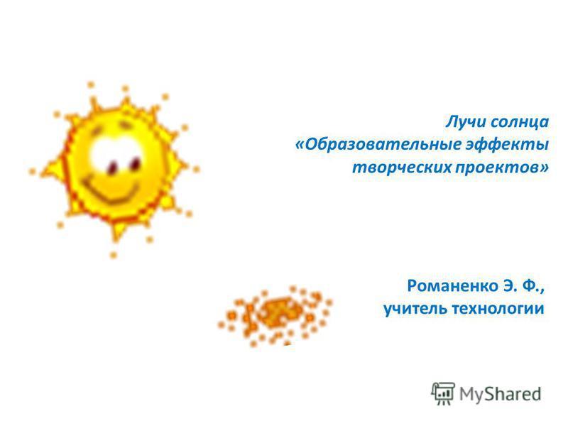 Лучи солнца «Образовательные эффекты творческих проектов» Романенко Э. Ф., учитель технологии