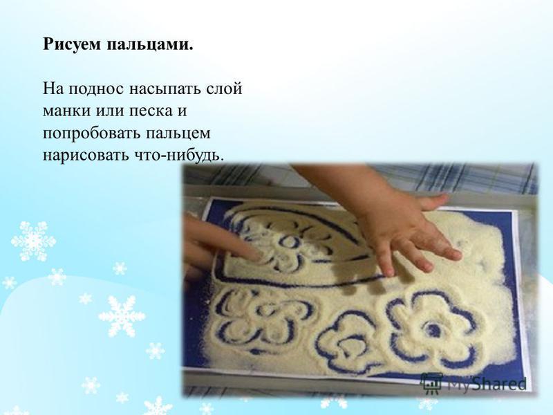 Рисуем пальцами. На поднос насыпать слой манки или песка и попробовать пальцем нарисовать что - нибудь.