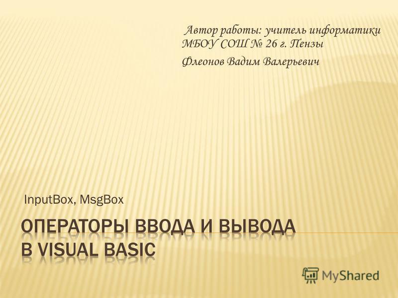 InputBox, MsgBox Автор работы: учитель информатики МБОУ СОШ 26 г. Пензы Флеонов Вадим Валерьевич