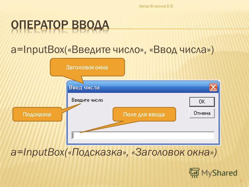a=InputBox(«Введите число», «Ввод числа») a=InputBox(«Подсказка», «Заголовок окна») Заголовок окна Подсказка Поле для ввода 2 Автор Флеонов В.В.