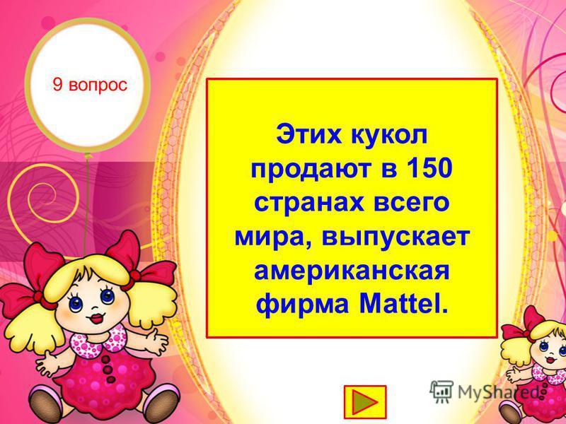 Барби Этих кукол продают в 150 странах всего мира, выпускает американская фирма Mattel. 9 вопрос