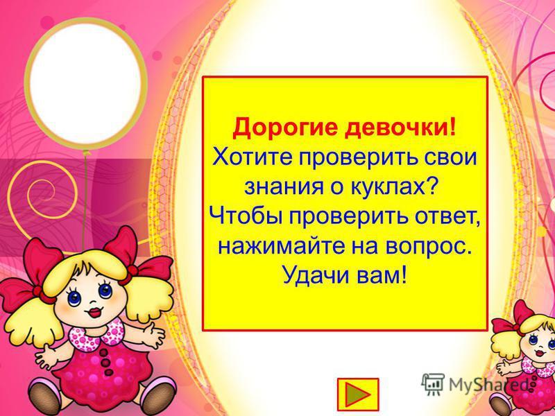 Дорогие девочки! Хотите проверить свои знания о куклах? Чтобы проверить ответ, нажимайте на вопрос. Удачи вам!