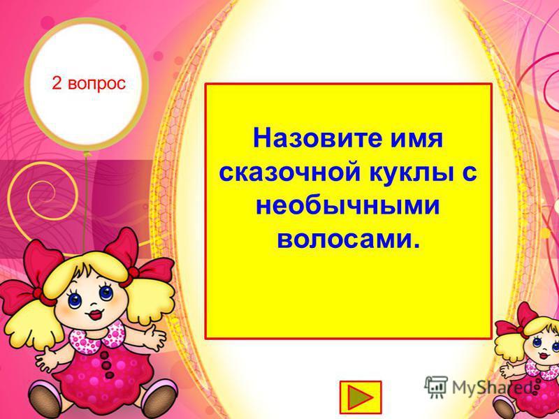 Мальвина Назовите имя сказочной куклы с необычными волосами. 2 вопрос