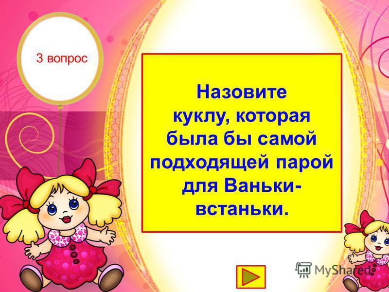 Неваляшка Назовите куклу, которая была бы самой подходящей парой для Ваньки- встаньки. 3 вопрос
