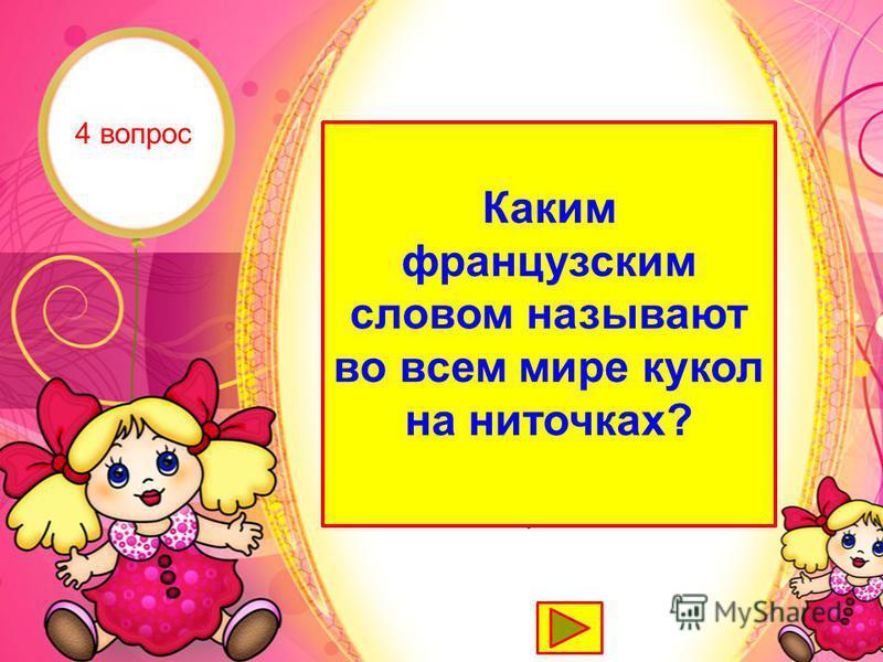 Марионетка Каким французским словом называют во всем мире кукол на ниточках? 4 вопрос