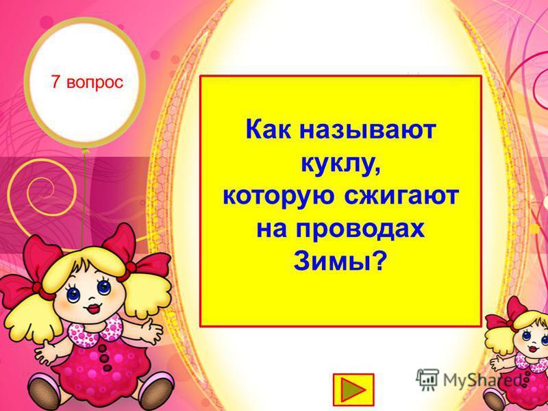 Масленица Как называют куклу, которую сжигают на проводах Зимы? 7 вопрос