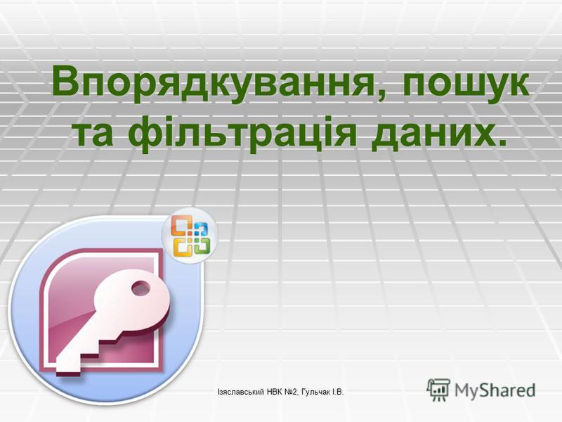 Ізяславський НВК 2, Гульчак І.В. Впорядкування, пошук та фільтрація даних.