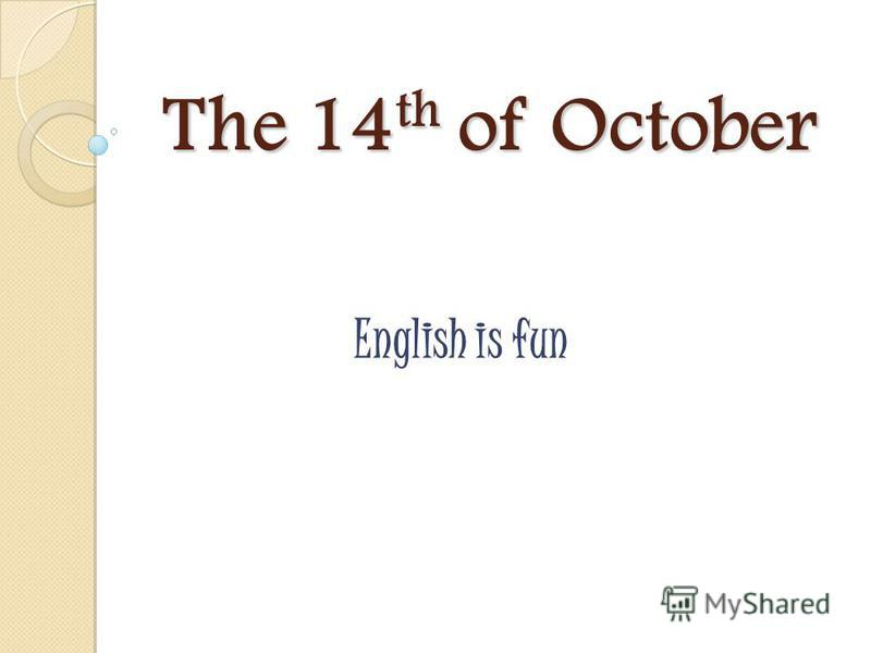 The 14 th of October English is fun