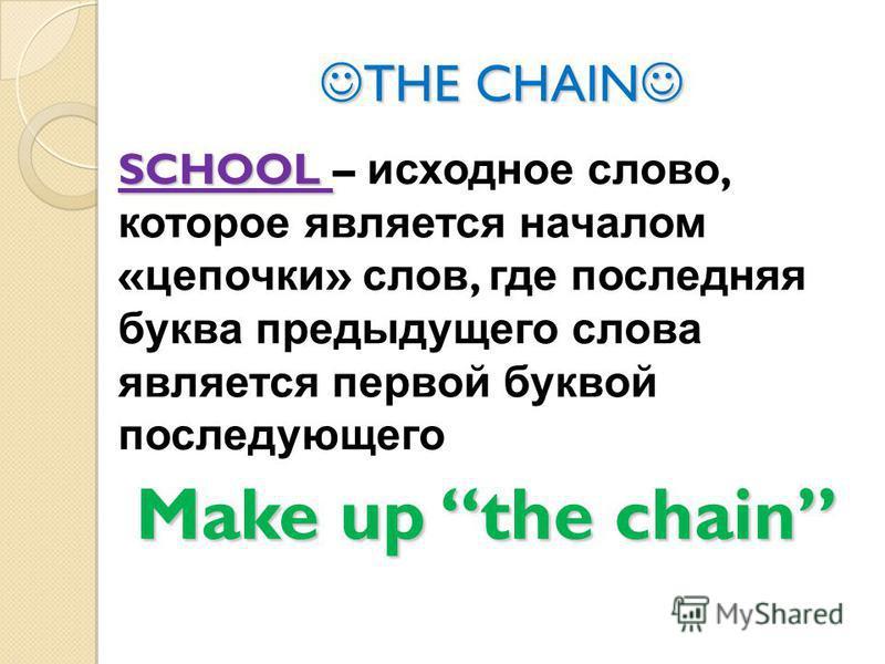 THE CHAIN THE CHAIN SCHOOL SCHOOL – исходное слово, которое является началом « цепочки » слов, где последняя буква предыдущего слова является первой буквой последующего Make up the chain