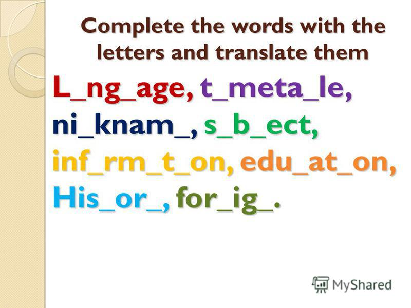 Complete the words with the letters and translate them L_ng_age, t_meta_le, ni_knam_, s_b_ect, inf_rm_t_on, edu_at_on, His_or_, for_ig_.