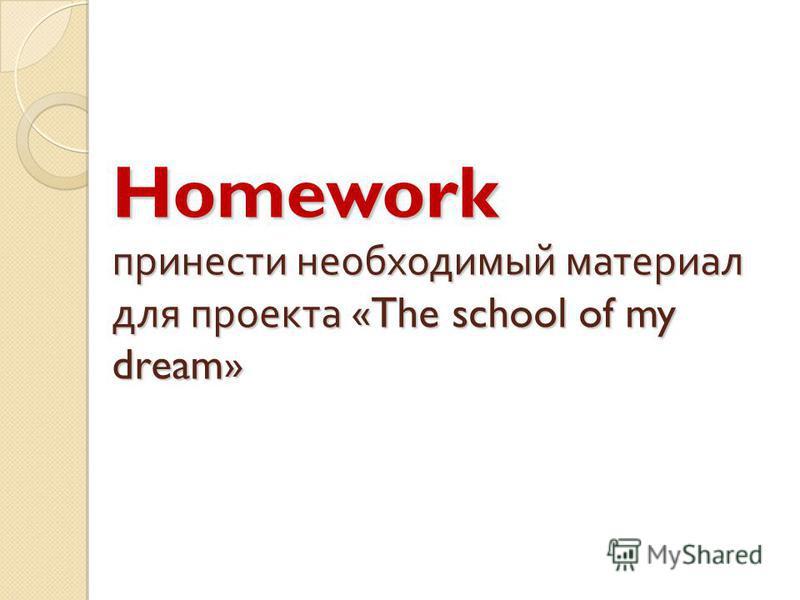 Homework принести необходимый материал для проекта « The school of my dream »