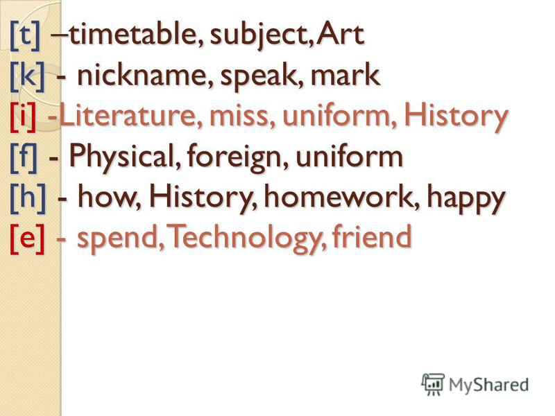 [t] –timetable, subject, Art [k] - nickname, speak, mark [i] -Literature, miss, uniform, History [f] - Physical, foreign, uniform [h] - how, History, homework, happy [e] - spend, Technology, friend