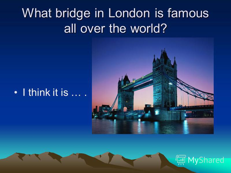 What bridge in London is famous all over the world? I think it is ….