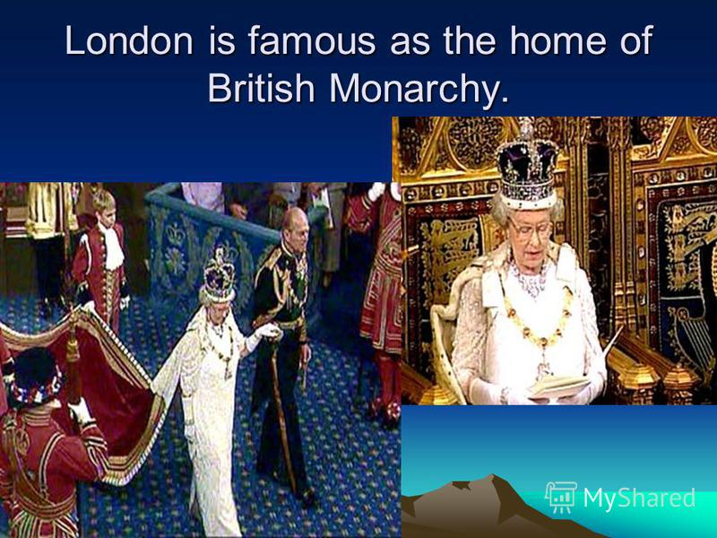 London is famous as the home of British Monarchy.
