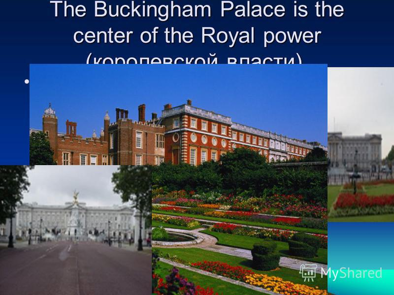 The Buckingham Palace is the center of the Royal power (королевской влaсти). It is the residence of the Queen.