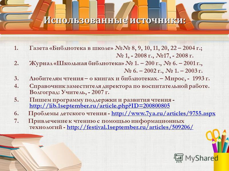 Использованные источники: 1. Газета «Библиотека в школе» 8, 9, 10, 11, 20, 22 – 2004 г.; 1, - 2008 г., 17, - 2008 г. 2. Журнал «Школьная библиотека» 1. – 200 г., 6. – 2001 г., 6. – 2002 г., 1. – 2003 г. 3. Любителям чтения – о книгах и библиотеках. –