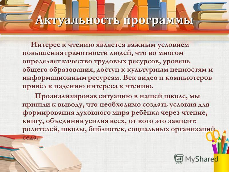 Актуальность программы Интерес к чтению является важным условием повышения грамотности людей, что во многом определяет качество трудовых ресурсов, уровень общего образования, доступ к культурным ценностям и информационным ресурсам. Век видео и компью
