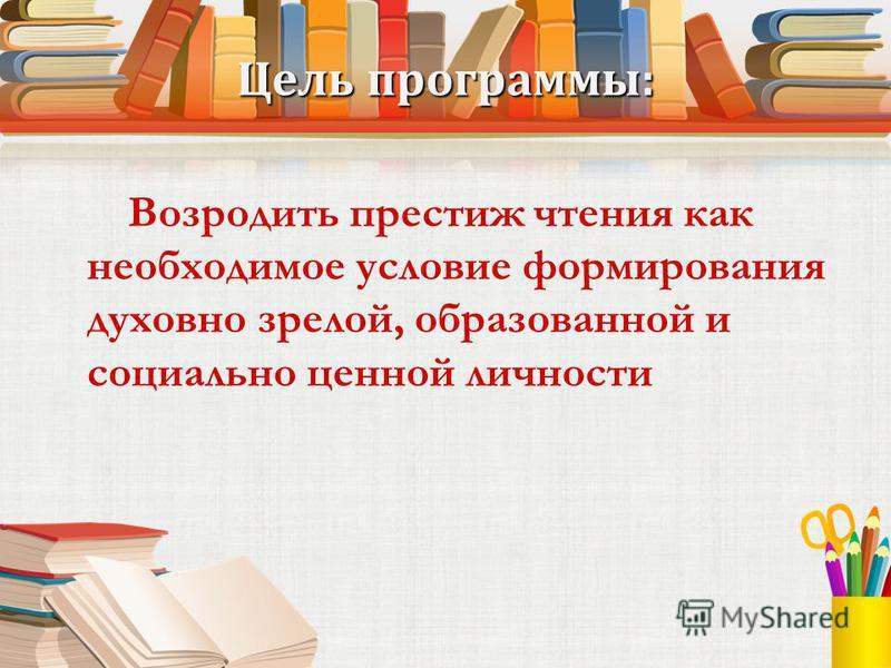Цель программы: Возродить престиж чтения как необходимое условие формирования духовно зрелой, образованной и социально ценной личности