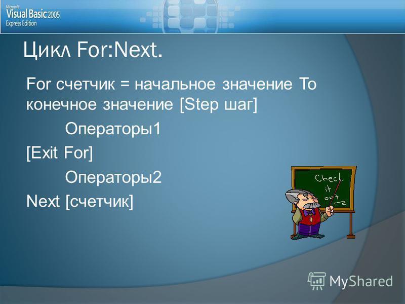 For счетчик = начальное значение To конечное значение [Step шаг] Операторы 1 [Exit For] Операторы 2 Next [счетчик] Цикл For:Next.
