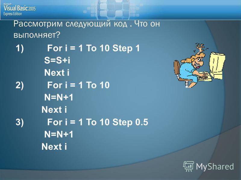 1) For i = 1 To 10 Step 1 S=S+i Next i 2) For i = 1 To 10 N=N+1 Next i 3) For i = 1 To 10 Step 0.5 N=N+1 Next i Рассмотрим следующий код. Что он выполняет?