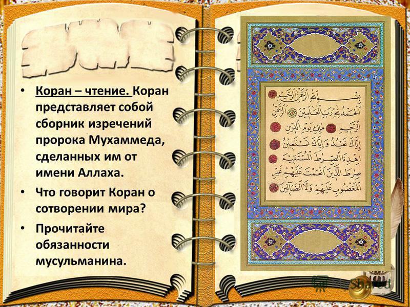 Коран – чтение. Коран представляет собой сборник изречений пророка Мухаммеда, сделанных им от имени Аллаха. Что говорит Коран о сотворении мира? Прочитайте обязанности мусульманина.