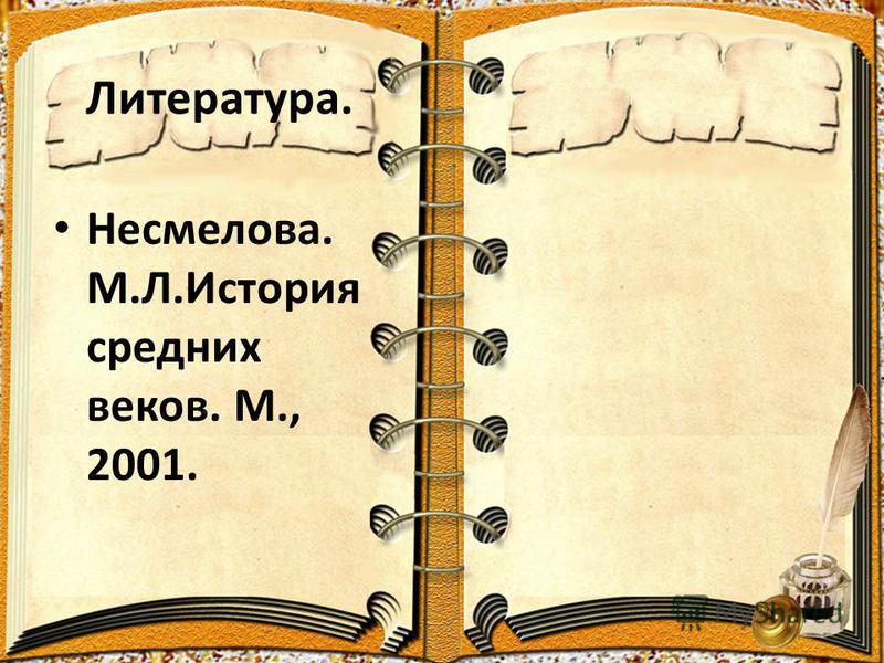 Литература. Несмелова. М.Л.История средних веков. М., 2001.