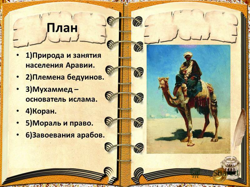 План 1)Природа и занятия населения Аравии. 2)Племена бедуинов. 3)Мухаммед – основатель ислама. 4)Коран. 5)Мораль и право. 6)Завоевания арабов.