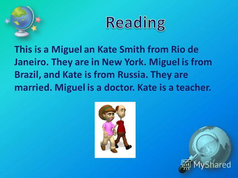 This is a Miguel an Kate Smith from Rio de Janeiro. They are in New York. Miguel is from Brazil, and Kate is from Russia. They are married. Miguel is a doctor. Kate is a teacher.