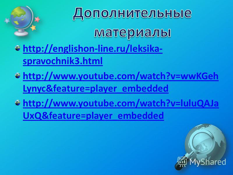 http://englishon-line.ru/leksika- spravochnik3. html http://www.youtube.com/watch?v=wwKGeh Lynyc&feature=player_embedded http://www.youtube.com/watch?v=luluQAJa UxQ&feature=player_embedded