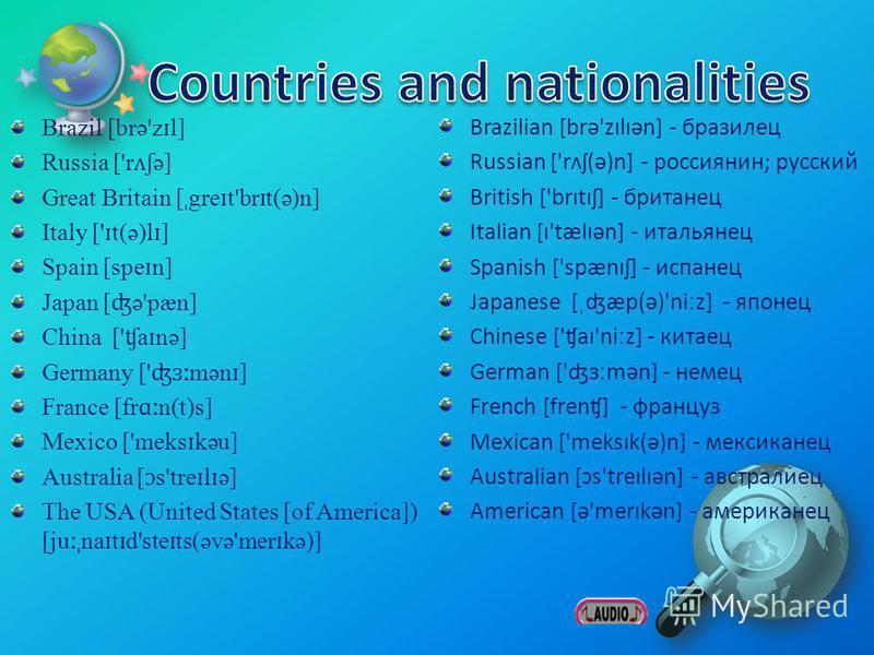 Brazil [brə'z ɪ l] Russia ['r ʌʃ ə] Great Britain [ ˌ gre ɪ t'br ɪ t(ə)n] Italy [' ɪ t(ə)l ɪ ] Spain [spe ɪ n] Japan [ ʤ ə'pæn] China [' ʧ a ɪ nə] Germany [' ʤɜː mən ɪ ] France [fr ɑː n(t)s] Mexico ['meks ɪ kəu] Australia [ ɔ s'tre ɪ l ɪ ə] The USA (