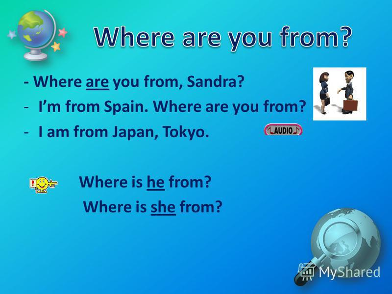 - Where are you from, Sandra? -Im from Spain. Where are you from? -I am from Japan, Tokyo. Where is he from? Where is she from?