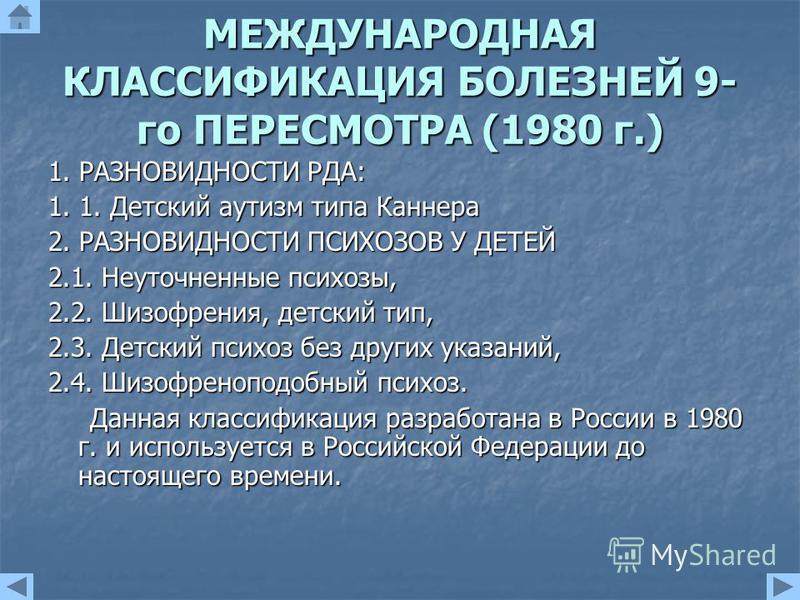 МЕЖДУНАРОДНАЯ КЛАССИФИКАЦИЯ БОЛЕЗНЕЙ 9- го ПЕРЕСМОТРА (1980 г.) 1. РАЗНОВИДНОСТИ РДА: 1. 1. Детский аутизм типа Каннера 2. РАЗНОВИДНОСТИ ПСИХОЗОВ У ДЕТЕЙ 2.1. Неуточненные психозы, 2.2. Шизофрения, детский тип, 2.3. Детский психоз без других указаний