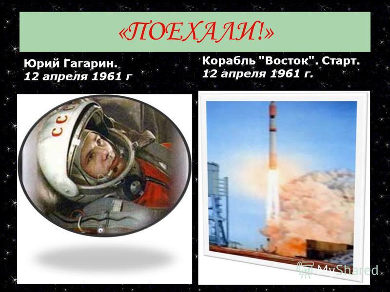 «ПОЕХАЛИ!» Юрий Гагарин. 12 апреля 1961 г Корабль Восток. Старт. 12 апреля 1961 г.