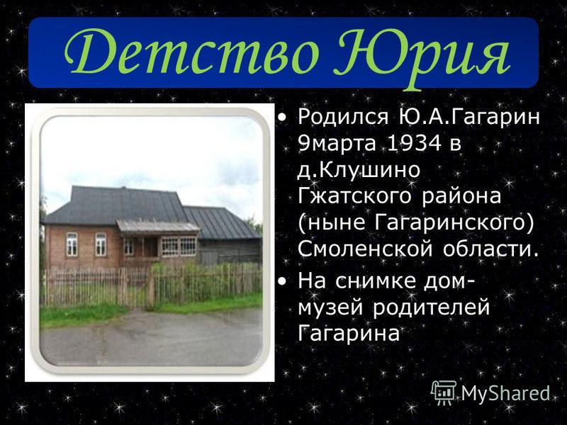 Детство Юрия Родился Ю.А.Гагарин 9 марта 1934 в д.Клушино Гжатского района (ныне Гагаринского) Смоленской области. На снимке дом- музей родителей Гагарина