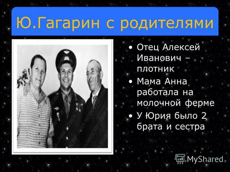 Ю.Гагарин с родителями Отец Алексей Иванович – плотник Мама Анна работала на молочной ферме У Юрия было 2 брата и сестра