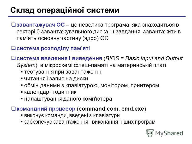 Склад операційної системи завантажувач ОС – це невелика програма, яка знаходиться в секторі 0 завантажувального диска, її завдання завантажити в память основну частину (ядро) ОС система розподілу пам'яті система введення і виведення (BIOS = Basic Inp