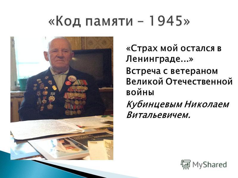 «Страх мой остался в Ленинграде...» Встреча с ветераном Великой Отечественной войны Кубинцевым Николаем Витальевичем.