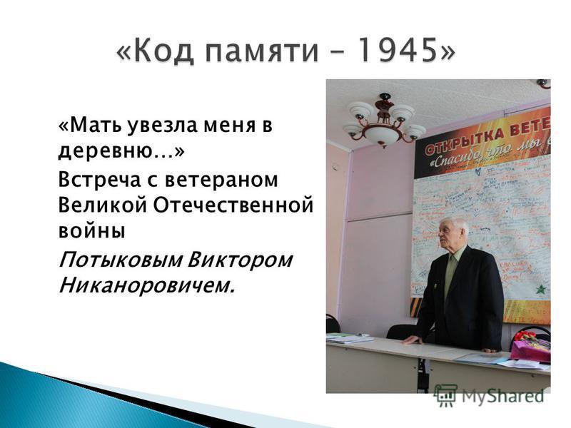 «Мать увезла меня в деревню…» Встреча с ветераном Великой Отечественной войны Потыковым Виктором Никаноровичем.