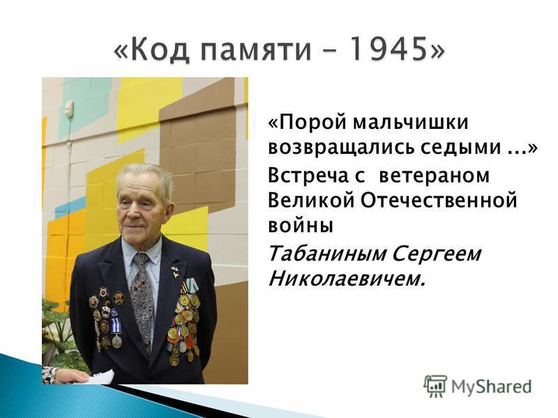 «Порой мальчишки возвращались седыми...» Встреча с ветераном Великой Отечественной войны Табаниным Сергеем Николаевичем.
