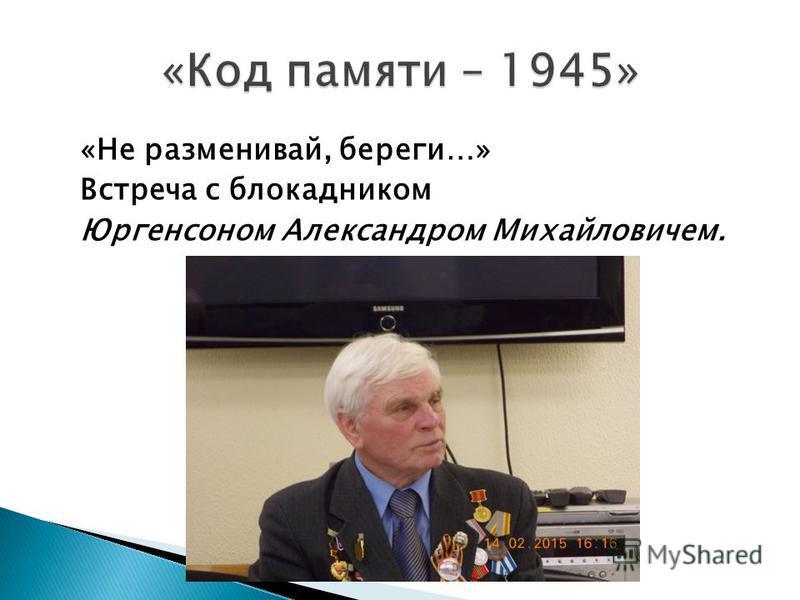 «Не разменивай, береги…» Встреча с блокадником Юргенсоном Александром Михайловичем.