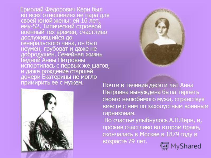 Ермолай Федорович Керн был во всех отношениях не пара для своей юной жены: ей 16 лет, ему-52. Типический строевой военный тех времен, счастливо дослужившийся до генеральского чина, он был неумен, грубоват и даже не добродушен. Семейная жизнь бедной А