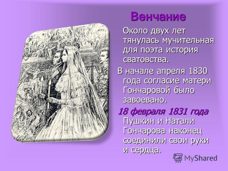 Венчание Около двух лет тянулась мучительная для поэта история сватовства. Около двух лет тянулась мучительная для поэта история сватовства. В начале апреля 1830 года согласие матери Гончаровой было завоевано. В начале апреля 1830 года согласие матер