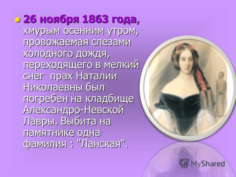 26 ноября 1863 года, хмурым осенним утром, провожаемая слезами холодного дождя, переходящего в мелкий снег прах Наталии Николаевны был погребен на кладбище Александро-Невской Лавры. Выбита на памятнике одна фамилия :