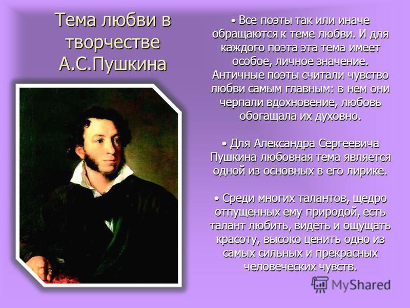Тема любви в творчестве А.С.Пушкина Все поэты так или иначе обращаются к теме любви. И для каждого поэта эта тема имеет особое, личное значение. Античные поэты считали чувство любви самым главным: в нем они черпали вдохновение, любовь обогащала их ду