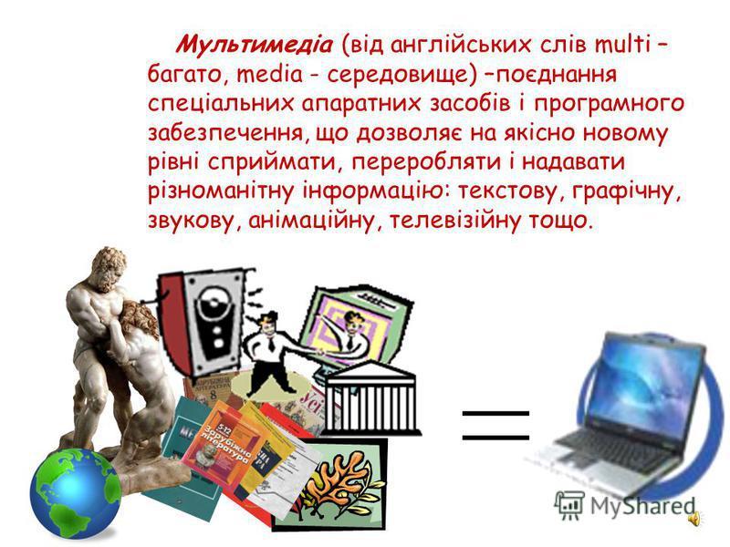 Мультимедіа (від англійських слів multi – багато, media - середовище) –поєднання спеціальних апаратних засобів і програмного забезпечення, що дозволяє на якісно новому рівні сприймати, переробляти і надавати різноманітну інформацію: текстову, графічн