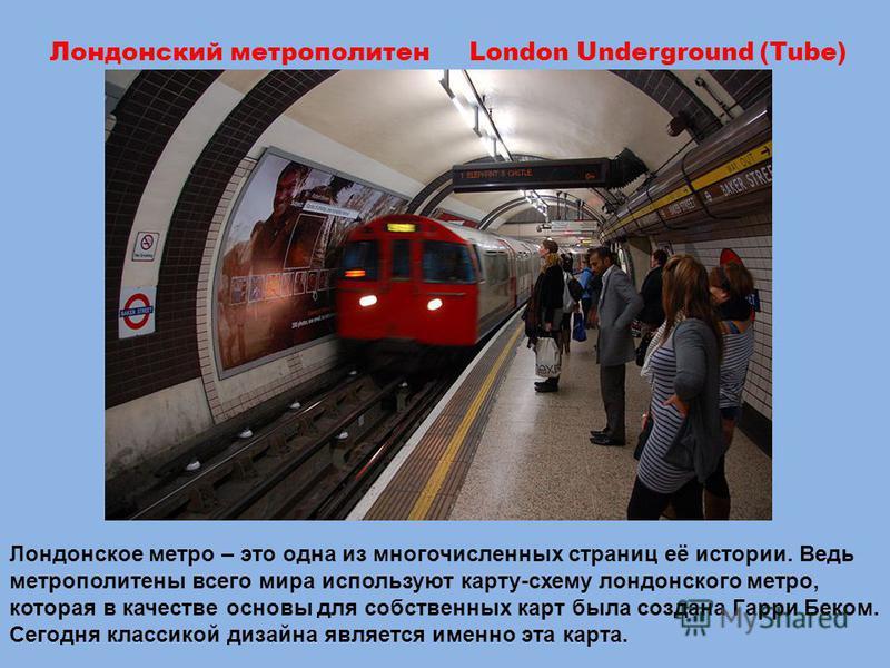 Лондонское метро – это одна из многочисленных страниц её истории. Ведь метрополитены всего мира используют карту-схему лондонского метро, которая в качестве основы для собственных карт была создана Гарри Беком. Сегодня классикой дизайна является имен