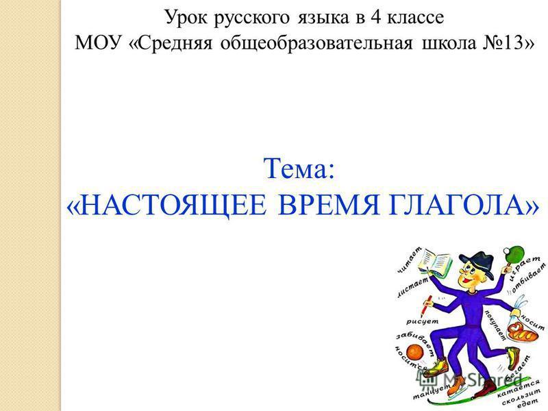 Урок русского языка в 4 классе МОУ «Средняя общеобразовательная школа 13» Тема: «НАСТОЯЩЕЕ ВРЕМЯ ГЛАГОЛА»