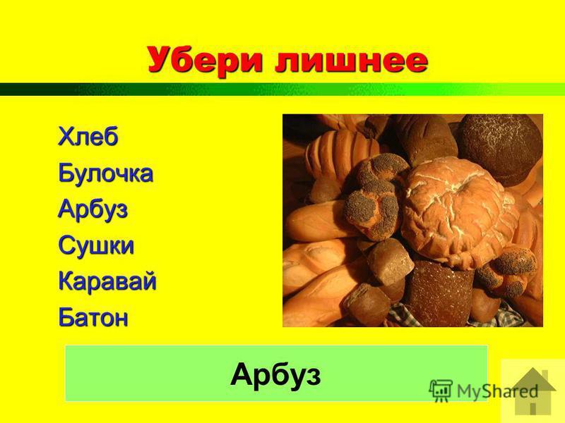 Убери лишнее Хлеб БулочкаАрбуз СушкиКаравай Батон Арбуз